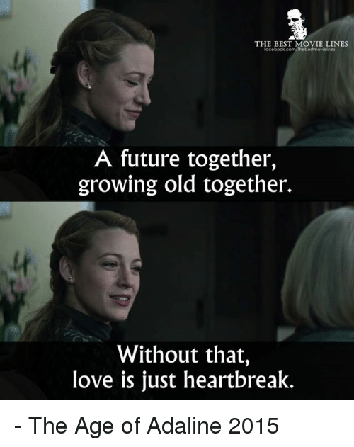 movie lines: THE BEST MOVIE LINES  lt  A future together,  growing old together.  lt  Without that,  love is just heartbreak. - The Age of Adaline 2015
