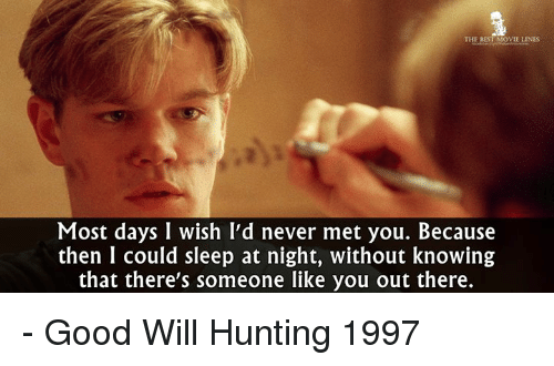 movie line: THE BEST MOVIE LINES  Most days I wish I'd never met you. Because  then I could sleep at night, without knowing  that there's someone like you out there. - Good Will Hunting 1997