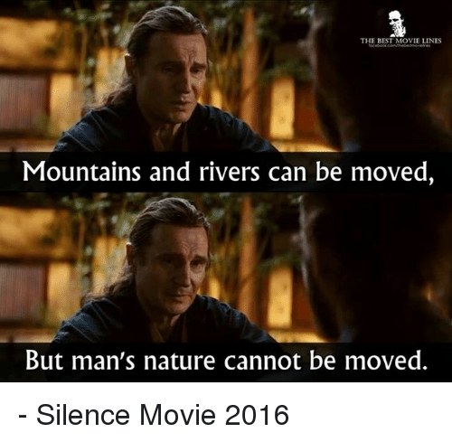 movie line: THE BEST MOVIE LINES  Mountains and rivers can be moved,  But man's nature cannot be moved. - Silence Movie 2016
