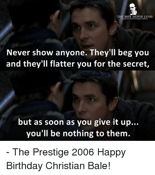 Memes, Christian Bale, and Beg You: THE BEST MOVIE LINES  Never show anyone. They'll beg you  and they'll flatter you for the secret,  but as soon as you give it up...  you'll be nothing to them. - The Prestige 2006  Happy Birthday Christian Bale!