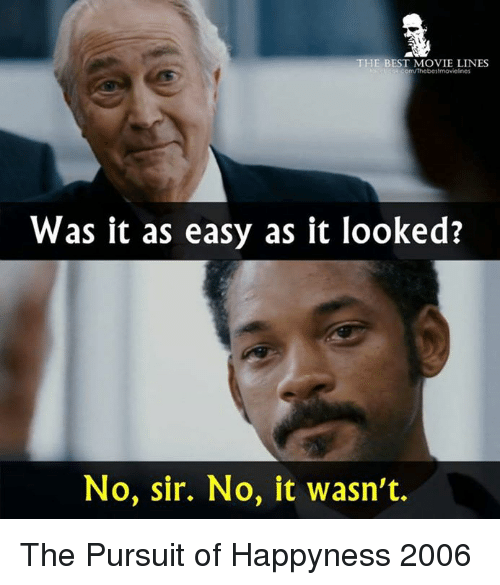 movie line: THE BEST MOVIE LINES  om/Thebes moviesnes  Was it as easy as it looked?  No, sir. No, it wasn't. The Pursuit of Happyness 2006