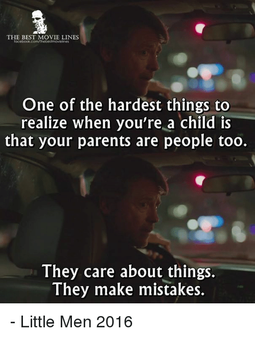 movie line: THE BEST MOVIE LINES  One of the hardest things to  realize when you're a child is  that your parents are people too.  They care about things.  They make mistakes. - Little Men 2016