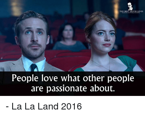 movie line: THE BEST MOVIE LINES  People love what other people  are passionate about. - La La Land 2016
