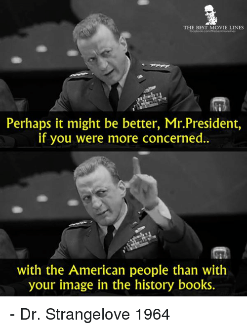 movie line: THE BEST MOVIE LINES  Perhaps it might be better, Mr.President,  if you were more concerned.  with the American people than with  your image in the history books. - Dr. Strangelove 1964