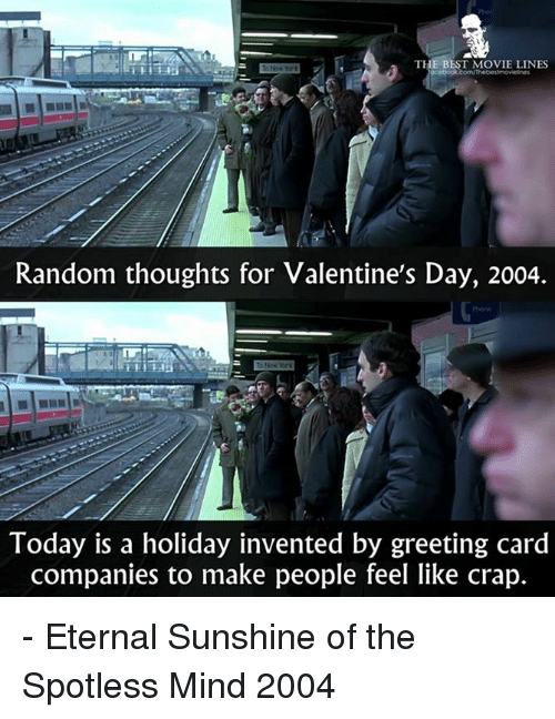 greeting cards: THE BEST MOVIE LINES  Random thoughts for Valentine's Day, 2004.  Today is a holiday invented by greeting card  companies to make people feel like crap. - Eternal Sunshine of the Spotless Mind 2004