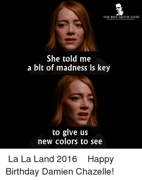 movie line: THE BEST MOVIE LINES  She told me  a bit of madness is key  to give us  new colors to see ♪ La La Land 2016 ♪  Happy Birthday Damien Chazelle!