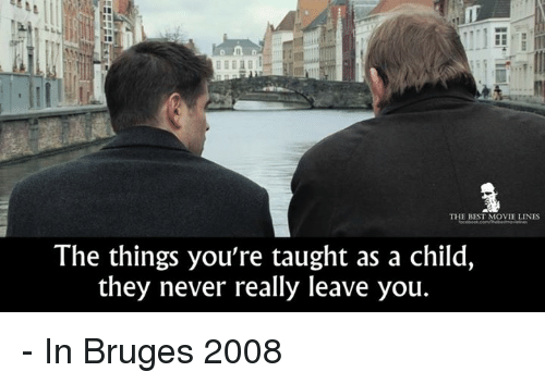 Memes, In Bruges, and 🤖: THE BEST MOVIE LINES  The things you're taught as a child,  they never really leave you. - In Bruges 2008