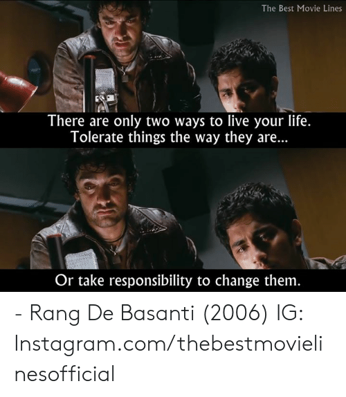 best movie: The Best Movie Lines  There are only two ways to live your life.  Tolerate things the way they are...  Or take responsibility to change them - Rang De Basanti (2006)  IG: Instagram.com/thebestmovielinesofficial