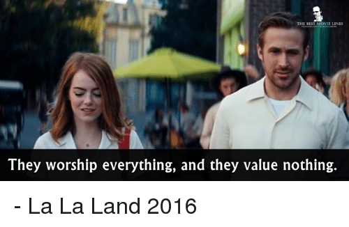 movie line: THE BEST MOVIE LINES  They worship everything, and they value nothing. - La La Land 2016
