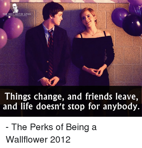 Memes, 🤖, and Perks of Being a Wallflower: THE BEST MOVIE LINES  Things change, and friends leave,  and life doesn't stop for anybody. - The Perks of Being a Wallflower 2012