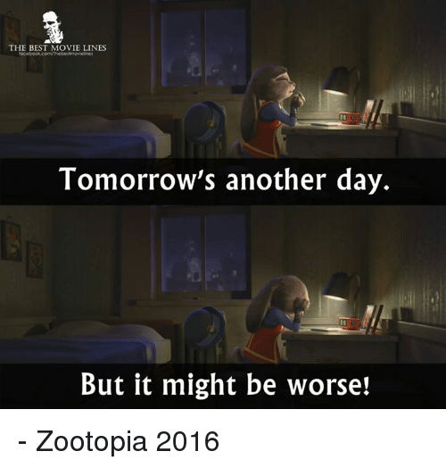 movie lines: THE BEST MOVIE LINES  Tomorrow's another day.  But it might be worse! - Zootopia 2016