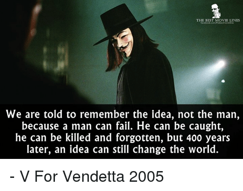 movie line: THE BEST MOVIE LINES  We are told to remember the idea, not the man,  because a man can fail. He can be caught,  he can be killed and forgotten, but 400 years  later, an idea can still change the world. - V For Vendetta 2005