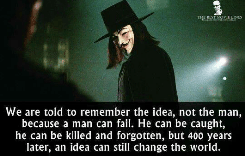 movie line: THE BEST MOVIE LINES  We are told to remember the idea, not the man,  because a man can fail. He can be caught,  he can be killed and forgotten, but 400 years  later, an idea can still change the world.