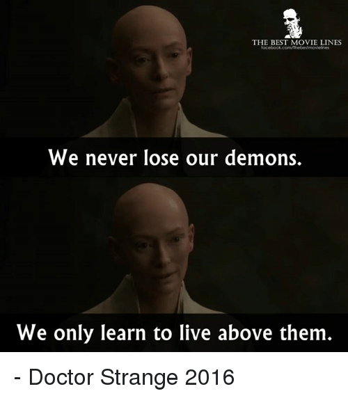 movie line: THE BEST MOVIE LINES  We never lose our demons.  We only learn to live above them - Doctor Strange 2016