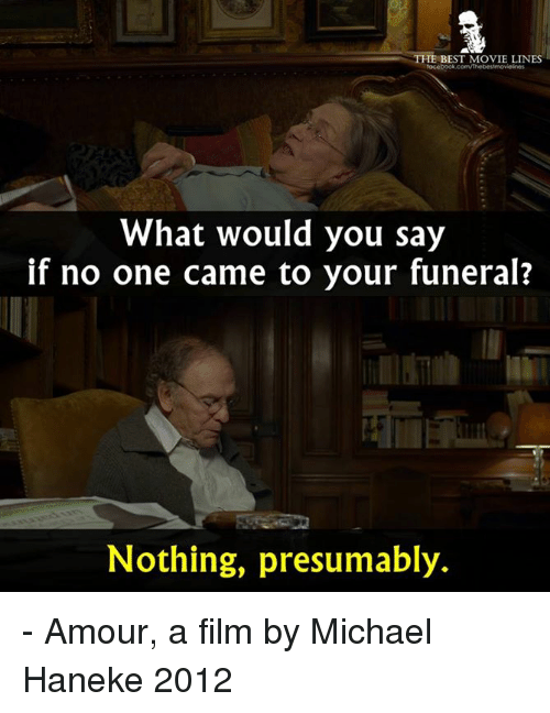 movie line: THE BEST MOVIE LINES  What would you say  if no one came to your funeral?  Nothing, presumably. - Amour, a film by Michael Haneke 2012