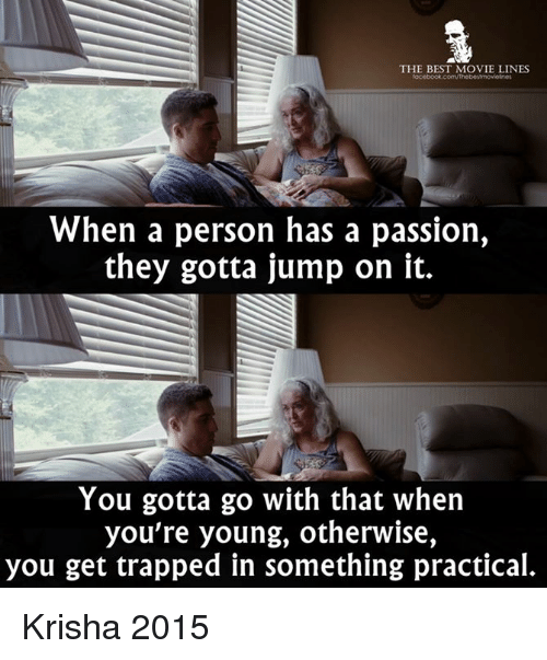 movie line: THE BEST MOVIE LINES  When a person has a passion,  they gotta jump on it.  You gotta go with that when  you're young, otherwise,  you get trapped in something practical. Krisha 2015