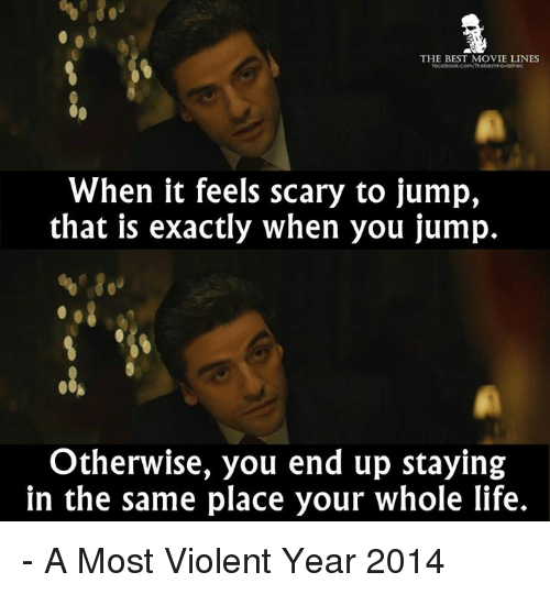 movie line: THE BEST MOVIE LINES  When it feels scary to jump,  that is exactly when you jump.  Otherwise, you end up staying  in the same place your whole life. - A Most Violent Year 2014