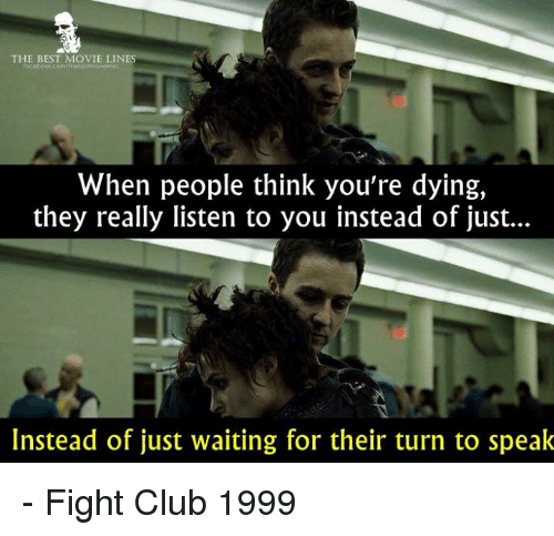 movie lines: THE BEST MOVIE LINES  When people think you're dying,  they really listen to you instead of just...  Instead of just waiting for their turn to speak - Fight Club 1999