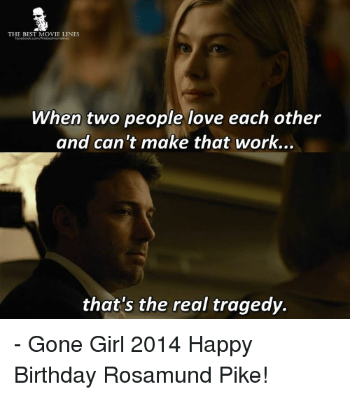 movie line: THE BEST MOVIE LINES  When two people love each other  and can't make that work...  that's the real tragedy. - Gone Girl 2014  Happy Birthday Rosamund Pike!