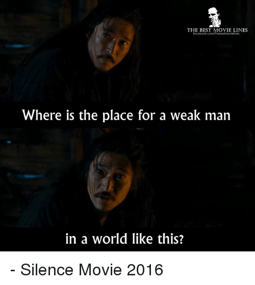 A Weak Man: THE BEST MOVIE LINES  Where is the place for a weak man  in a world like this? - Silence Movie 2016