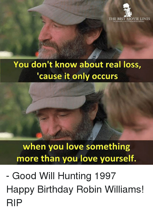 movie lines: THE BEST MOVIE LINES  You don't know about real loss,  cause it only occurs  when you love something  more than you love yourself. - Good Will Hunting 1997  Happy Birthday Robin Williams! RIP