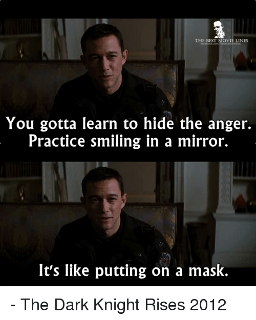 movie lines: THE BEST MOVIE LINES  You gotta learn to hide the anger.  Practice smiling in a mirror.  It's like putting on a mask. - The Dark Knight Rises 2012