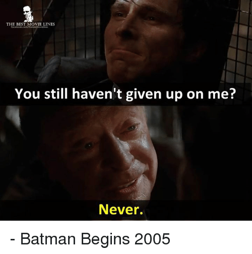 movie line: THE BEST MOVIE LINES  You still haven't given up on me?  Never. - Batman Begins 2005