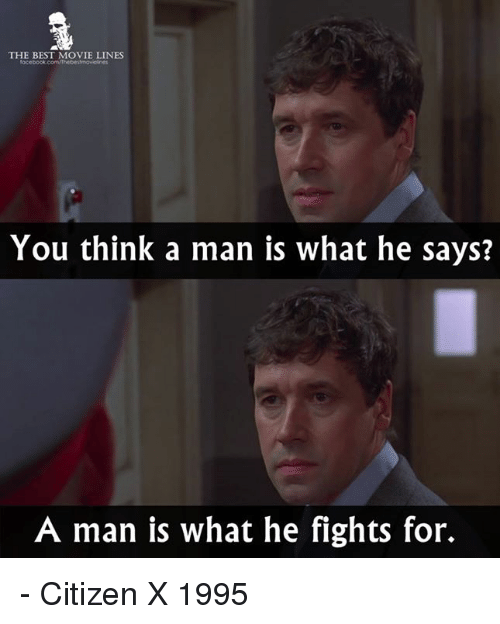 Memes, 🤖, and Citizen: THE BEST MOVIE LINES  You think a man is what he says?  A man is what he fights for. - Citizen X 1995