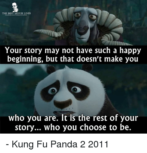 movie line: THE BEST MOVIE LINES  Your story may not have such a happy  beginning, but that doesn't make you  who you are. It is the rest of your  story... who you choose to be. - Kung Fu Panda 2 2011