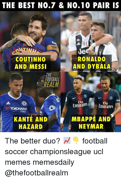 Kante: THE BEST NO.7 & N0.10 PAIR IS  NL  COUTINHO  AND MESSI  Je  RONALDO  AND DYBALA  THE  FOOTBALL  REALM  Fly  EmiratesEmirates  Fly  TYRA  KANTÉ AND  HAZARD  MBAPPÉ AND  NEYMAR The better duo? 📈👇 football soccer championsleague ucl memes memesdaily @thefootballrealm