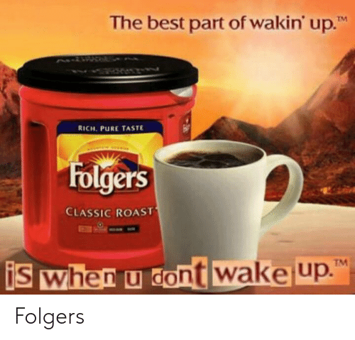 """Roast, Best, and Wake: The best part of wakin' up.""""  TM  RICH PURE TASTE  Folgers  CLASSIC ROAST  TM  is when u dont wake up Folgers"""