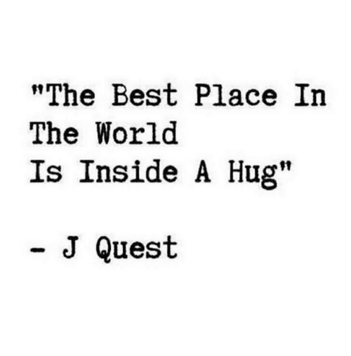 """Best, Quest, and World: """"The Best Place In  The World  Is Inside A Hug""""  - J Quest"""