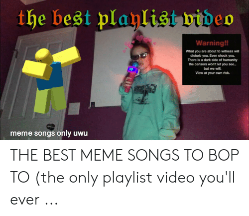 Best Meme Songs: the best playlist video  Warning!!  What you are about to witness will  disturb you. Even shock you.  There is a dark side of humanity  the censors won't let you see.  but we will.  View at your own risk.  meme songs only uwu THE BEST MEME SONGS TO BOP TO (the only playlist video you'll ever ...
