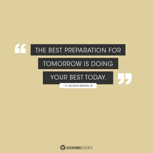 Best, Today, and Tomorrow: THE BEST PREPARATION FOR  TOMORROW IS DOING  YOUR BEST TODAY.  -H. JACKSON BROWN, JR  GOODVIBES SOCIETY