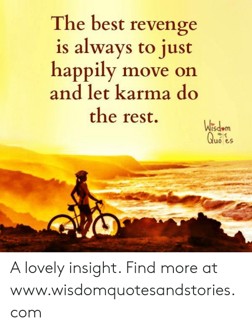 Revenge, Best, and Karma: The best revenge  is always to just  happily move on  and let karma do  the rest.  sdom  uo s A lovely insight. Find more at www.wisdomquotesandstories.com
