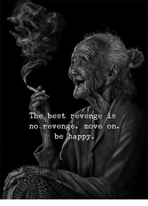 Revenge, Best, and Happy: The best revenge is  no reven  move on.  be happy.