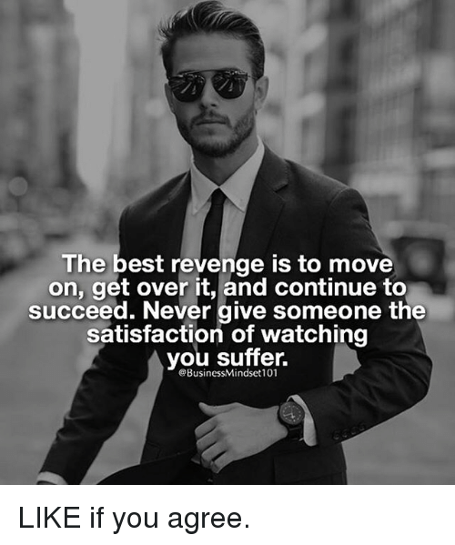 Memes, Revenge, and Best: The best revenge is to move  on, get over it, and continue to  succeed. Never give someone the  satisfaction of watching  you suffer.  eBusinessMindset101 LIKE if you agree.