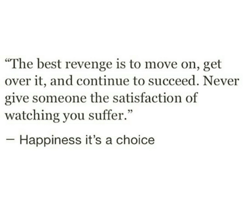 """satisfaction: """"The best revenge is to move on, get  over it, and continue to succeed. Never  give someone the satisfaction of  watching you suffer.""""  Happiness it's a choice"""