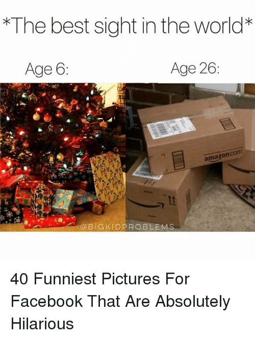 Pictures For: The best sight in the world*  Age 6  Age 26  amazonc  @BIGKIDPROBLEMS 40 Funniest Pictures For Facebook That Are Absolutely Hilarious