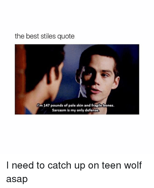 Teen Wolf, Ups, and Best: the best stiles quote  I'm 147 pounds of pale skin and fragilabones.  sarcasm is my only defense I need to catch up on teen wolf asap
