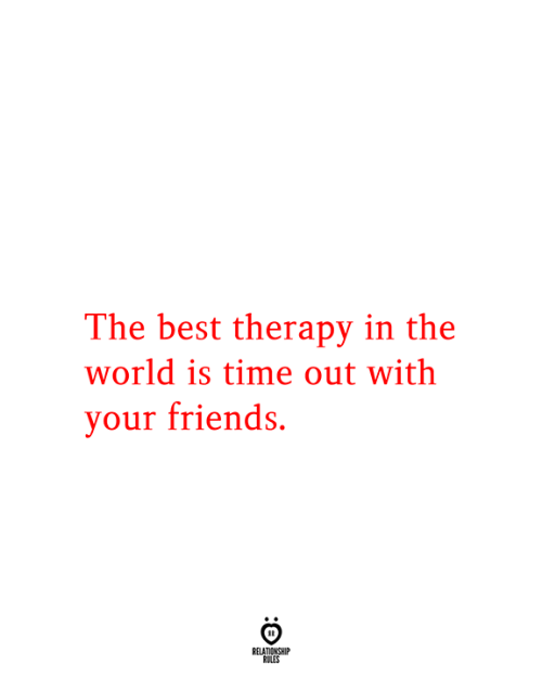 Relationship Rules: The best therapy in the  world is time out with  your friends.  RELATIONSHIP  RULES