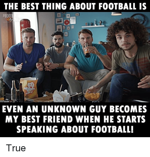 Best Friend, Football, and Memes: THE BEST THING ABOUT FOOTBALL IS  EVEN AN UNKNOWN GUY BECOMES  MY BEST FRIEND WHEN HE STARTS  SPEAKING ABOUT FOOTBALL! True