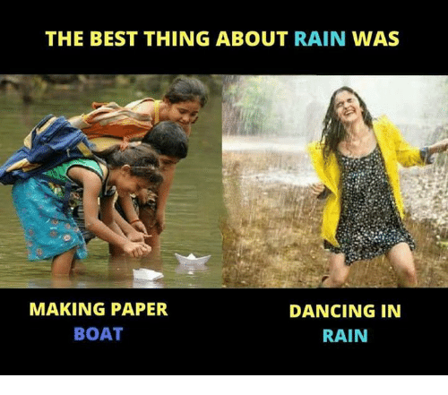 Dancing, Memes, and Best: THE BEST THING ABOUT RAIN WAS  MAKING PAPER  BOAT  DANCING IN  RAIN