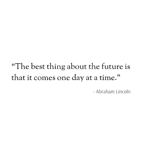 """Abraham Lincoln: """"The best thing about the future is  that it comes one day at a time.""""  - Abraham Lincoln"""