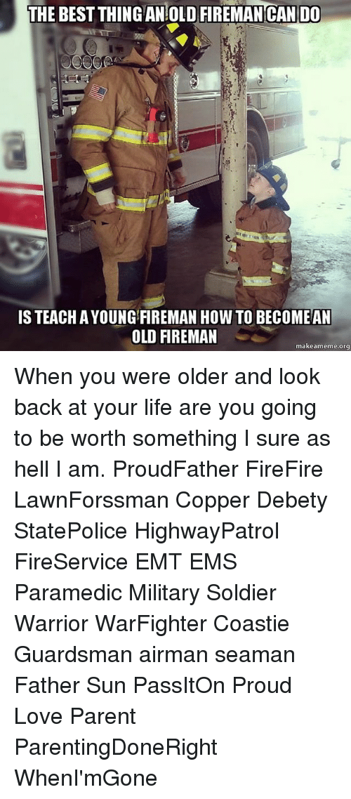 Emt: THE BEST THING AN OLD FIREMAN CAN DO  IS TEACH AYOUNG FIREMAN HOW TO BECOME AN  OLD FIREMAN  makeameme org When you were older and look back at your life are you going to be worth something I sure as hell I am. ProudFather FireFire LawnForssman Copper Debety StatePolice HighwayPatrol FireService EMT EMS Paramedic Military Soldier Warrior WarFighter Coastie Guardsman airman seaman Father Sun PassItOn Proud Love Parent ParentingDoneRight WhenI'mGone