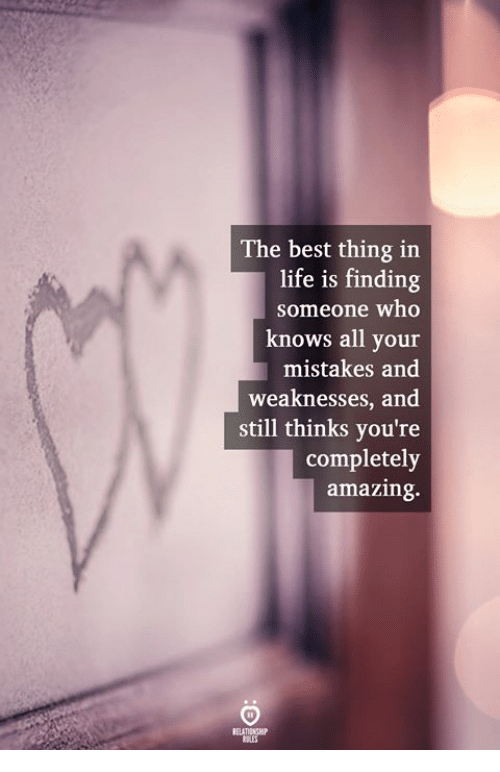 Life, Best, and Amazing: The best thing in  life is finding  someone who  knows all your  mistakes and  weaknesses, and  still thinks you're  completely  amazing.