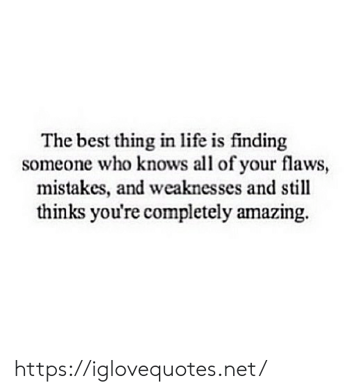 Life, Best, and Amazing: The best thing in life is finding  someone who knows all of your flaws,  mistakes, and weaknesses and still  thinks you're completely amazing. https://iglovequotes.net/