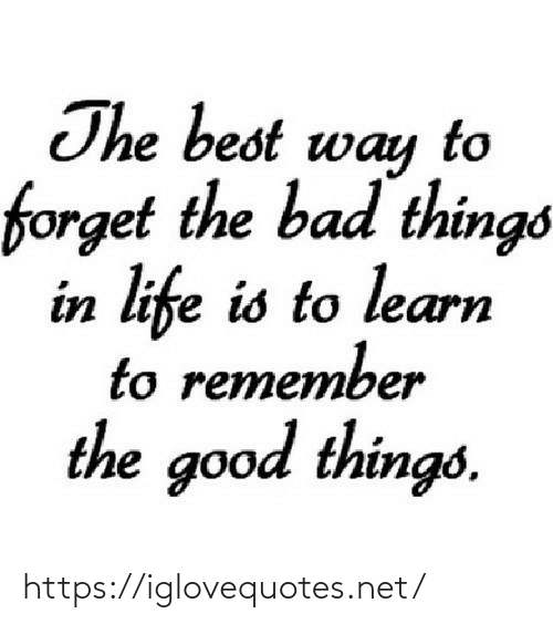 Learn: The best way  forget the bad things  in life is to learn  to remember  the good things. https://iglovequotes.net/