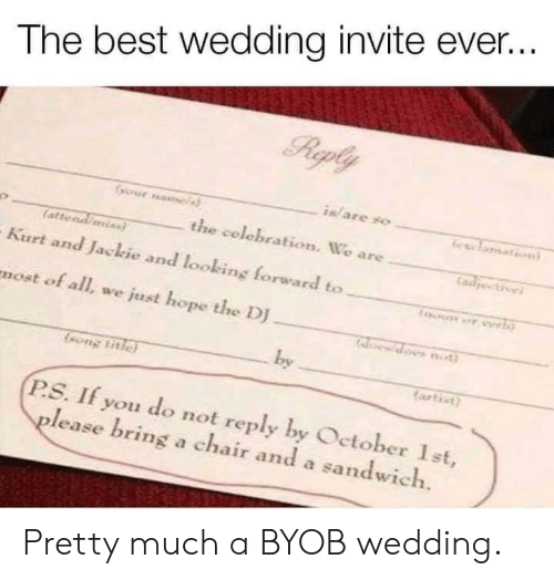 Kurt: The best wedding invite ever..  is/ are yo  the celebration. We are  atteod  Kurt and Jackie and looking forward to  most of all, we just hope the DJ  by  ongtitie  artict)  P.S. If you do not reply by Oetober Ist,  lease bring a chair and a sandwich. Pretty much a BYOB wedding.