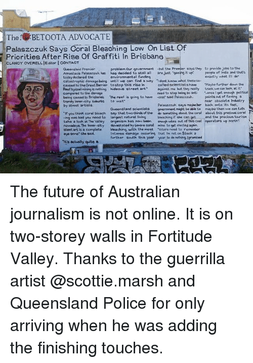 """boon: The BETOOTA ADVOCATE  Palaszczuk Says Coral Bleaching Low On List Of  Priorities After Rise Of Graffiti In Brisbane  OVERELLIE ditor I CONTACT  problem Our government -but the Premier soysthey to provide jobe to the  environmental funding  Queensland Premier  Annastacia Palaszczuk has hac decided to stall all are Just geeing it up ople of India and thate  today declared the  catastrophic damage being untilvve can find a way ·I dont know what these co-  caused to the Great Barrier tostop this rise in  Reef bycoalmining is nothing hideous street artagainst me but they really track we can look at it  compared to the demage  being cavsed to Brisbanes the reef is going to have coor said Palaszczuk.  trendy inner-city Suburbs to wait  by street artists  exactly what Il do  called scientists have """"Maybe further down the  need to stop being so anti once I get enough politicel  points out of funding a  Palaszczuk eayo mabeher  onment, might be able to  near obsolete Industry  back onto its feet,  maybe then we can talk  Gueensland scientists  """"If you think coral bleach say that two thirds of the do something about the coral about this precious coral  -ing wss bad you need to largest natural living bleching if she can get and the precious tourism  take a look at The Valley organism has now boon enough vstes out of the cool operatoro up north  nowadays. The Innor-city devastated by severe coral mine to gat elected again.  steet art is a complete bleaching, with the most Voters need to remember  eye pore She said.  Intense damage oecuring that im not on S2ook a  further South ths yoar year to do nothing Ipromised  iE's actually wite a The future of Australian journalism is not online. It is on two-storey walls in Fortitude Valley. Thanks to the guerrilla artist @scottie.marsh and Queensland Police for only arriving when he was adding the finishing touches."""